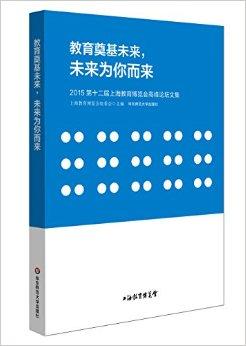教育奠基未来,未来为你而来:2015第十二届上海教育博览会高峰论坛文集