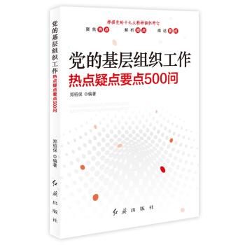党的基层组织工作:热点 疑点 要点500问(最新修订)