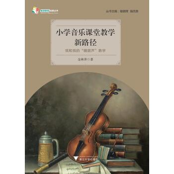 """天长差异教育研究成果丛书:小学音乐课堂教学新路径——我和我的""""糖葫芦""""教学"""