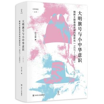 大明旗号与小中华意识:朝鲜王朝尊周思明问题研究 论世衡史丛书
