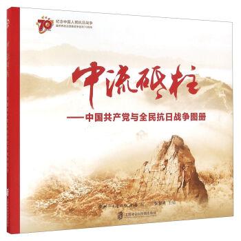 中流砥柱--中国共产党与全民抗日战争图册(纪念中国人民抗日战争暨世界反法西斯战争胜利70周年)