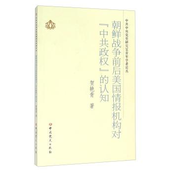 朝鲜战争前后美国情报机构对中共政权的认知/中共中央党史研究室青年学者论丛