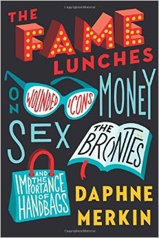 The Fame Lunches: On Wounded Icons, Money, Sex, the Bront?s, and the Importance of Handbags