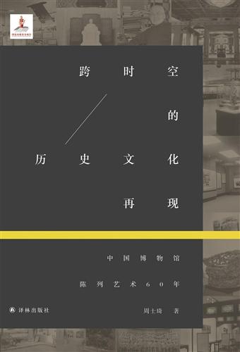 跨时空的历史文化再现 : 中国博物馆陈列艺术60年