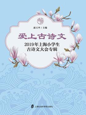 爱上古诗文:2019年上海小学生古诗文大会专辑